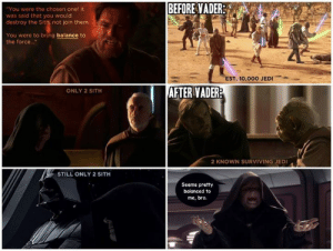 """lol-post:  Vader actually did bring balance to the Forcehttp://lol-post.tumblr.com/: BEFORE VADER:  """"You were the chosen one! It  was said that you would  destroy the Sith, not join them.  You were to bring balance to  the force.""""  EST. 10,000 JEDI  AFTER VADER?  ONLY 2 SITH  2 KNOWN SURVIVING JEDI  STILL ONLY 2 SITH  Seems pretty  balanced to  me, bro. lol-post:  Vader actually did bring balance to the Forcehttp://lol-post.tumblr.com/"""