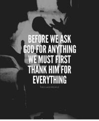 God, Memes, and 🤖: BEFORE WE AS  GOD FOR ANYTHING  WE MUST FIRST  THANK HIM FOR  EVERYTHING  THECLASSYPEOPLE Type 'AMEN' if you agree with this... Follow @theclassypeople thefutureentrepreneur