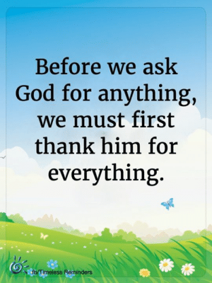 <3: Before we ask  God for anything,  we must first  thank him for  everything.  fb/Timeless Reminders <3