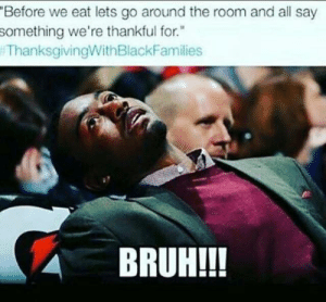 """Bruh, Thanksgiving With Black Families, and All: Before we eat lets go around the room and all say  something we're thankful for.""""  ThanksgivingWithBlackFamilies  BRUH!!! I just wanna eat"""