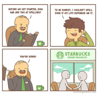 """Bad, Life, and Meme: BEFORE WE GET STARTED, HOW  BAD ARE YOU AT SPELLING?  TO BE HONEST, I COULDNT SPELL  EVEN IF MY LIFE DEPENDED ON IT.  STARBUCKS  YOU'RE HIRED  HUMAN RESOURCES  accordingtodevin.com <p>Recruiting Process.<br/><a href=""""http://daily-meme.tumblr.com""""><span style=""""color: #0000cd;""""><a href=""""http://daily-meme.tumblr.com/"""">http://daily-meme.tumblr.com/</a></span></a></p>"""