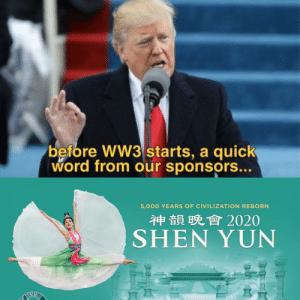 2020 will be a glorious year ✌🏻: before WW3 starts, a quick  word from our sponsors...  5,000 YEARS OF CIVILIZATION REBORN  神韻晚會2020  SHEN YUN 2020 will be a glorious year ✌🏻