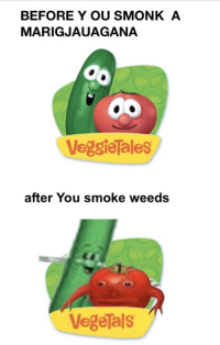Vegetals: BEFORE Y OU SMONK A  MARIGJAUAGANA  Veggielales  after You smoke weeds  VegeTals