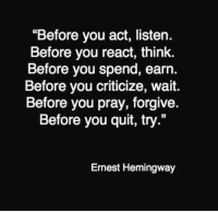 "Ernest Hemingway: ""Before you act, listen.  Before you react, think.  Before you spend, earn.  Before you criticize, wait.  Before you pray, forgive.  Before you quit, try.""  Ernest Hemingway"