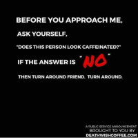 "caffeine: BEFORE YOU APPROACH ME,  ASK YOURSELF,  ""DOES THIS PERSON LOOK CAFFEINATED?""  NO  IF THE ANSWER IS  THEN TURNAROUND FRIEND. TURN AROUND.  A PUBLIC SERVICE ANNOUNCEMENT  BROUGHT TO YOU BY  DEATH WISHCOFFEE.COM"