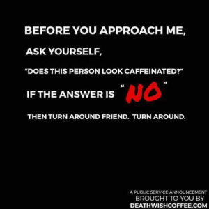 "caffeinated: BEFORE YOU APPROACH ME,  ASK YOURSELF,  ""DOES THIS PERSON LOOK CAFFEINATED?""  46  IF THE ANSWER IS  THEN TURN AROUND FRIEND. TURN AROUND.  A PUBLIC SERVICE ANNOUNCEMENT  BROUGHT TO YOU BY  DEATHWISHCOFFEE.COM"