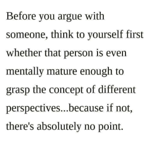 Arguing, Think, and First: Before you argue with  someone, think to yourself first  whether that person is even  mentally mature enough to  grasp the concept of different  perspectives...because if not,  there's absolutely no point.