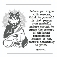 Arguing, Think, and You: Before you argue  with someone,  think to yourselif  is that person  even mentally  mature enough to  grasp the concept  of different  perspectives.  Because if not,  there's absolutely  no point.  AmberVeal