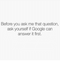 There's always that one person who asks obvious questions...: Before you ask me that question,  ask yourself ifGoogle can  answer it first. There's always that one person who asks obvious questions...