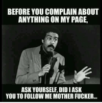 BEFORE YOU COMPLAIN ABOUT  ANYTHING ON MY PAGE,  ASK YOURSELF, DIDIASK  YOU TO FOLLOW MEMOTHER FUCKER... For More! Hit (Y) Dirty Humor OR Unlawful jokes