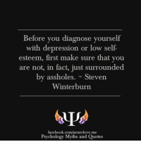 Surrounded By Assholes: Before you diagnose yourself  with depression or low self  esteem,  first make sure that you  are not, in fact, just surrounded  by assholes.~Steven  Winterburn  facebook.comheurolove.me  Psychology Myths and Quotes