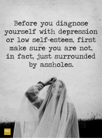 <3: Before you diagnose  yourself with depression  or low self-esteem, first  MOJ  nake sure you  are not  in fact, just surrounded  by assho es. <3