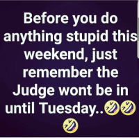 Be safe y'all 😂 https://t.co/xbZ6xtTVyD: Before you do  anything stupid this  weekend, just  remember the  Judge wont be in  until Tuesday.ウウ  7  7  7 Be safe y'all 😂 https://t.co/xbZ6xtTVyD