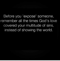 🙌🏽🙌🏽🙌🏽 Follow @eblair6 @eblair6 for inspirational and relationship quotes: Before you 'expose' someone,  remember all the times God's love  covered your multitude of sins,  instead of showing the world 🙌🏽🙌🏽🙌🏽 Follow @eblair6 @eblair6 for inspirational and relationship quotes