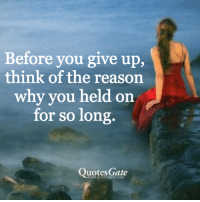 long quotes: Before you give up,  think of the reason  why you held on  for so long  Quotes Gate  www.quotesgate.com