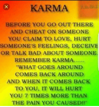 "Memes, Karma, and 🤖: BEFORE YOU GO OUT THERE  AND CHEAT ON SOMEONE  YOU CLAIM TO LOVE, HURT  SOMEONE'S FEELINGS, DECEIVE  OR TALK BAD ABOUT SOMEONE.  REMEMBER KARMA......  ""WHAT GOES AROUND  COMES BACK AROUND  AND WHEN IT COMES BACK  TO YOU, IT WILL HURT  YOU 7 TIMES MORE THAN  THE PAIN YOU CAUSED!"""