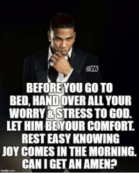 amen: BEFORE YOU GOTO  BED HANDOVER ALLYOUR  WORRY RSTRESSTOGOD.  LETHIM BE YOUR COMFORT  RESTEASYIKNOWING  JOY COMES IN THEMORNING.  CAN I GET AN AMEN?