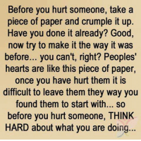 Funny, Ups, and Good: Before you hurt someone, take a  piece of paper and crumple it up  Have you done it already? Good,  now try to make it the way it was  before... you can't, right? Peoples'  hearts are like this piece of paper  once you have hurt them it is  difficult to leave them they way you  found them to start with... so  before you hurt someone, THINK  HARD about what you are doing... P