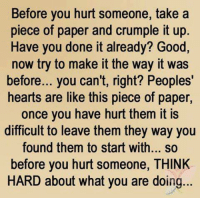 Memes, Ups, and Good: Before you hurt someone, take a  piece of paper and crumple it up  Have you done it already? Good,  now try to make it the way it was  before... you can't, right? Peoples'  hearts are like this piece of paper  once you have hurt them it is  difficult to leave them they way you  found them to start with... so  before you hurt someone, THINK  HARD about what you are doing... 💯 ♡