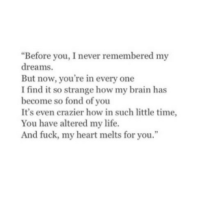 "Altered: ""Before you, I never remembered my  dreams.  But now, you're in every one  I find it so strange how my brain has  become so fond of you  It's even crazier how in such little time,  You have altered my life.  And fuck, my heart melts for you."""