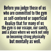 Gym, Work, and Quotes: Before you judge those of us  who are committed to the gym  as self-centered or superficial  Realize that for many of us  the gym is our escape, our sanity,  and a place where we work not only  on becoming strong physically  but mentally as well. Before you judge those of us who are committed 💪to the gym 🏋️as self centered or superficial...... 🔥 Realize that for many of us the gym is out escape, our sanity, and a place where we work on not only becoming strong physically but mentally as well 👏 . More of this Follow @aestheticelite 💎 . gymmotivation gymmemes motivationalquotes motivation quotes strong bench squats