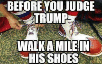 Memes, Shoes, and Trump: BEFORE YOU JUDGE  TRUMP  WALK A MILEIN  HIS SHOES You just don't know how hard it is to be me.