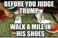 Shoes, Trump, and Judge: BEFORE YOU JUDGE  TRUMP  WALK AMILEIN  HIS SHOES