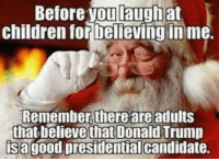 Do you believe in Santa?: Before you laugh at  children tor Delieving inme.  Remember, there are adults  that believe that Donald Trump  isagood presidentialcandidate. Do you believe in Santa?
