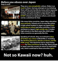 Cue the weeb defense force.: Before you obsess over Japan  Keep in mind  They are a very xenophobic culture. otaku is an  VAPANESE  insult will be met harshly by many native Japanese  to them. And any attempts to try imitating  them people. A lot hate foreigners even being in their  country, let alone trying to act like them. Anime  IS NOT a lesson on Japanese culture, and should  not be a substitute for that.  Like many Asian countries, Japan takes education  very seriously. Schools are in no way like anime.  A high school student in Japan can spend their  entire day on school and other activities. It also  attributes to Japan's high suicide rate. It makes  high schools in the West seem like child's play.  Asian countries are generally like this.  Speaking of schools, they are inclined to deny  Av all of their war crimes in World War 2. Including  esa H the Nanking Massacre, Attacks on Korea, and the  hated by China and Korea to this day. Many people  in Japan want the country to return to imperialist  rule, which could lead to these atrocities again  Not so Kawaii now? huh. Cue the weeb defense force.