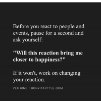 "Memes, 🤖, and Vex: Before you react to people and  events, pause for a second and  ask yourself  Will this reaction bring me  closer to happiness?""  If it won't, work on changing  your reaction.  VEX KING  I BONVITASTYLE.COM Food for thought from @vexking 🙏🏼"