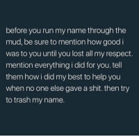 Run: before you run my name through the  mud, be sure to mention how good i  was to you until you lost all my respect.  mention everything i did for you.tell  them how i did my best to help you  when no one else gave a shit. then try  to trash my name.