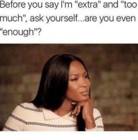 "Memes, 🤖, and Journeys: Before you say I'm ""extra"" and ""too  much"", ask yourself...are you even  ""enough""? We are all at different stages in our journeys, there are levels or stages of consciousness, I remember when I was mad because a women I'd met, said that I could be with her physically but not intellectually. She said If I wasn't willing to grow my knowledge then we couldn't be together. I wasn't ready for that then, now I grown, she has had children, I am happy for her :) I will make a good father now, but then, I was a fool. chakabars"