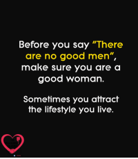 "Good: Before you say ""There  are no good men""  make sure you are a  good woman.  Sometimes you attract  the lifestyle you live."