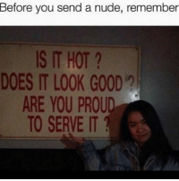 Always be proud: Before you send a nude, remember  IS IT HOT  DOES IT LOOK GOOD  ARE YOU PROUD  TO SERVE IT Always be proud