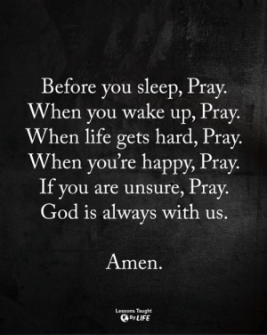 God, Life, and Memes: Before you sleep, Pray  When you wake up, Pray.  When life gets hard, Pray.  When you're happy, Pray.  II you are unsure, /ray.  God is always with us  Amen  Lessons Taught  By LIFE <3