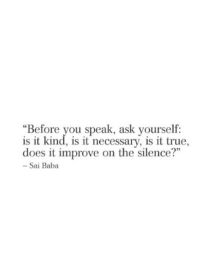 "is-it-true: ""Before you speak, ask yourself:  is it kind, is it necessary, is it true,  does it improve on the silence?""  - Sai Baba"