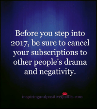 Inspiring and Positive Quotes <3: Before you step into  2017, be sure to cancel  your subscriptions to  other people's drama  and negativity.  inspiring andpositivequotes.com Inspiring and Positive Quotes <3