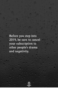 Drama, Step, and You: Before you step into  2019, be sure to cancel  your subscription to  other people's drama  and negativity.
