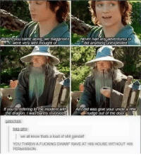 Nudge: Beforeyou came akong we Bagginses Never had any adventures or  unexpected  were very well thought o  lryouie refering to the incident with All did was give your uncle a  little  e dragon l was barely invoMed  nudge out of the door  ins  we all know thats a load of shit gandalf  You THREW A FUCKING DWARF RAVE AT HIS HOUSE WITHOUT HIS  PERMISSION