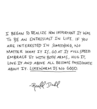 Life, Love, and Passionate: BEGAN TO REALIZE HOW IMPORTANT IT WAS  To BE AN ENTHUSIAST IN LIFE. IF You  ARE INTERESTED IN SoMETHING, No  MATTER WHAT IT IS, 6O AT IT FULL SPEED.  EMBRAGe T WITH BOTH ARMS, HUG IT,  LOVE IT AND ABOVE ALL BECOME PASSIONATE  ABOUT TT. LUKEWARM IS No G00D.