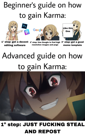 Fucking, Funny, and Google: Beginner's guide on how  to gain Karma:  Ps  Like this  Google  One  1° step: get a decent 2° step: Use Google to find high 3° step: get a good  resolution images and pngs  meme template  editing software  Advanced guide on how  to gain Karma:  1° step: JUST FUCKING STEAL  AND REPOST Third time trying to post this