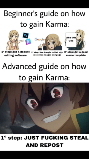 Anime, Bad, and Fucking: Beginner's guide on how  to gain Karma:  Ps  Like this  Google  One  1° step: get a decent 2° step: Use Google to find high 3° step: get a good  resolution images and pngs  meme template  editing software  Advanced guide on how  to gain Karma:  1° step: JUST FUCKING STEAL  AND REPOST Repost bad