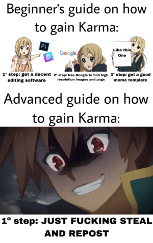 Fucking, Funny, and Google: Beginner's guide on how  to gain Karma:  Ps  Like this  Google  One  1° step: get a decent 2° step: Use Google to find high 3° step: get a good  resolution images and pngs  meme template  editing software  Advanced guide on how  to gain Karma:  1° step: JUST FUCKING STEAL  AND REPOST It's funny because it's a reeeeepost