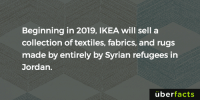 Ikea, Memes, and Rugs: Beginning in 2019, IKEA will sell a  collection of textiles, fabrics, and rugs  made by entirely by Syrian refugees in  Jordan.  uber  facts https://www.instagram.com/uberfacts/