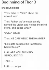 """That would be perfect  -maya: Beginning of Thor 3  es:  *Thor talks to """"Odin"""" about his  adventures  Thor: Father, we've made an ally  named the Vision and he has the mind  stone, and guess what?  """"Odin"""": What?  Thor: HE CAN WEILD THE HAMMER  *Loki gets so upset he transforms  back into self  Loki: ARE YOU FUCKING  SERIOUS  Thor  Loki  ......oops That would be perfect  -maya"""