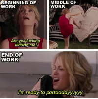 Fucking, Funny, and Mood: BEGINNING OF  WORK  MIDDLE OF  WORK  4  Are you fucking  kidding me?  END OF  WORK  I'm ready to partaaaayyyyyy Just your typical Monday mood💁🏼♀️
