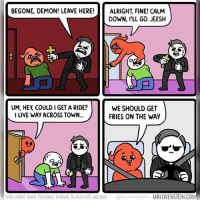 Memes, Archer, and Live: BEGONE, DEMON! LEAVE HERE!ALRIGHT, FINE! CALM  DOWN, I'LL GO. JEESH  UM, HEY, COULD I GET A RIDE?  I LIVE WAY ACROSS TOWN...  WE SHOULD GET  FRIES ON THE WAY  THIS COMIC MADE POSSIBLE THANKS TO AUGUSTE ARCHER @MrLovenstein MRLOVENSTEIN.COM