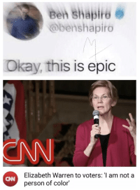 Elizabeth Warren, Okay, and Epic: Beh Shapire 6  @benshapiro  Na  Okay, this is epic  ENN  Elizabeth Warren to voters: I am not a  person of color  CANN