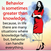Knowledge: Behavior  is sometimes  greater than  knowledge,  because, in life  there are many  situations where  knowledge fails  but, behavior  can handle  everything.  fHealthyPage4