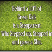 isd: Behind a LOTof  Great Kids  isd Stepparent  Who Stepped up Stepped  in  and gave a shit.